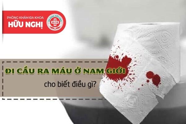 Hiện tượng đi cầu ra máu ở nam giới cho biết điều gì?