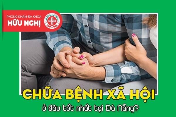 Chữa bệnh xã hội ở đâu tốt nhất tại Đà Nẵng?