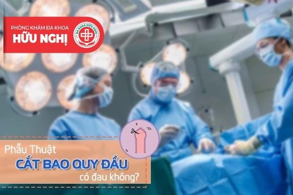 Phẫu thuật cắt bao quy đầu có đau không?