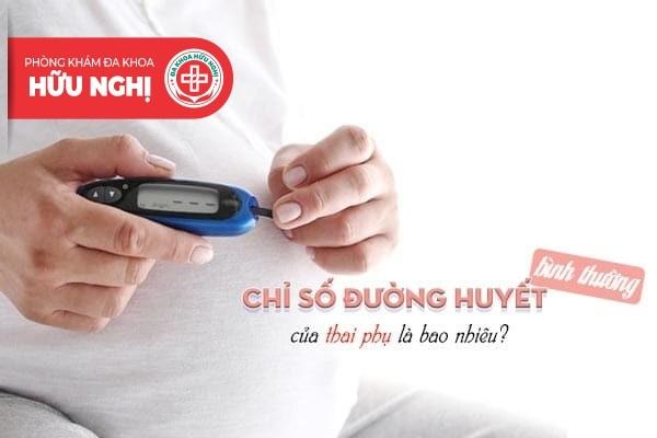 Chỉ số đường huyết bình thường của thai phụ là bao nhiêu?