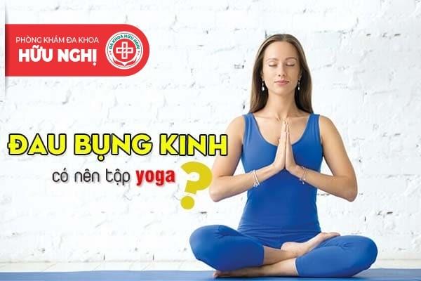 Đau bụng kinh nên hay không nên tập yoga?
