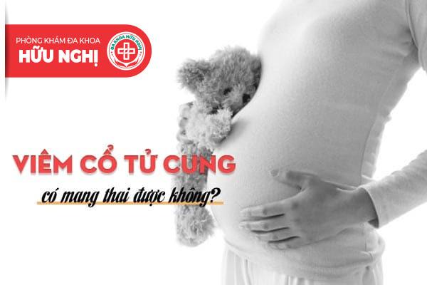 Viêm cổ tử cung có mang thai được không?