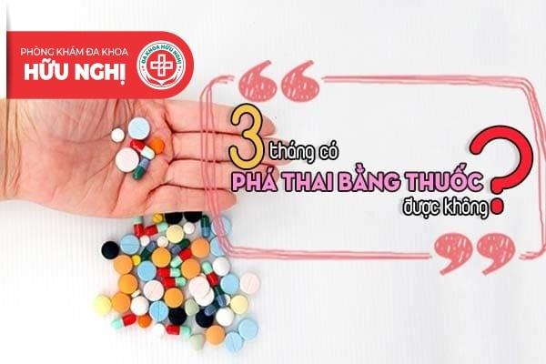 Thai 3 tháng có phá bằng thuốc được không?