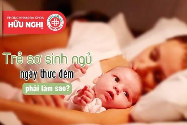 Liệu trẻ sơ sinh ngủ ngày thức đêm phải làm sao?