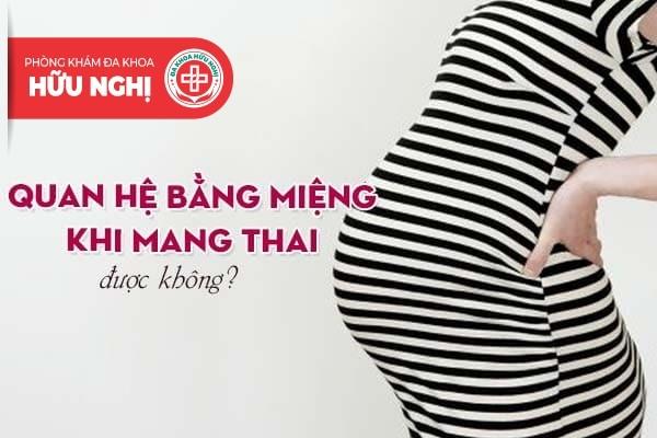 Liệu rằng quan hệ bằng miệng khi mang thai được không?
